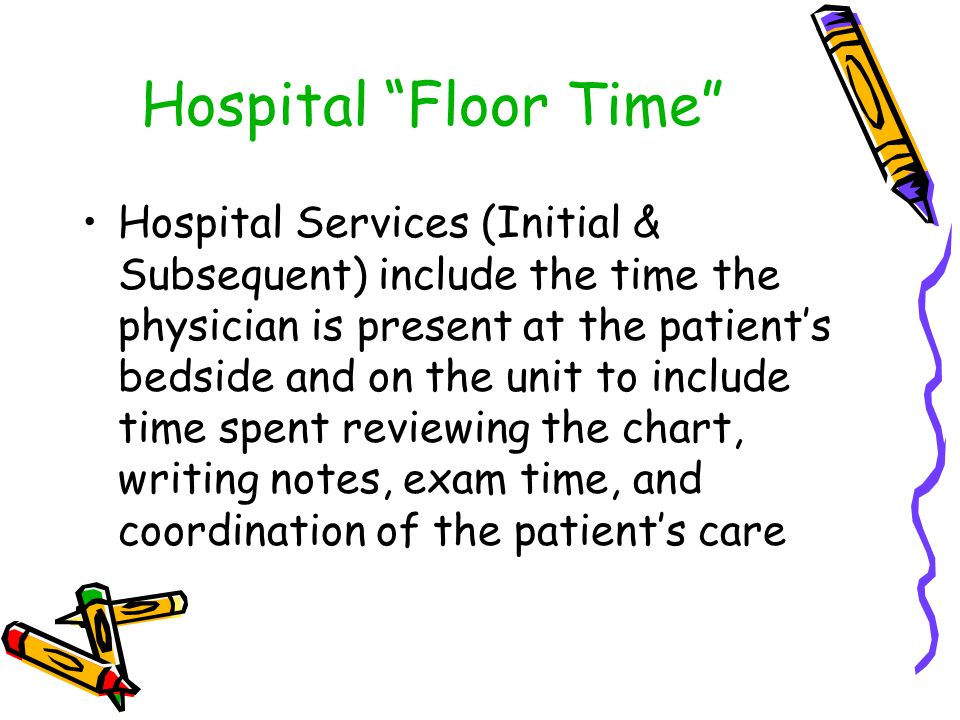 """Hospital """"Floor Time"""" Hospital Services (Initial & Subsequent) include the time the physician is present at the patient's bedside and on the unit to i"""