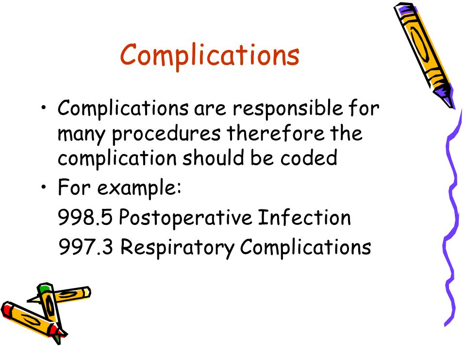 Complications Complications are responsible for many procedures therefore the complication should be coded For example: 998.5 Postoperative Infection 997.3 Respiratory Complications