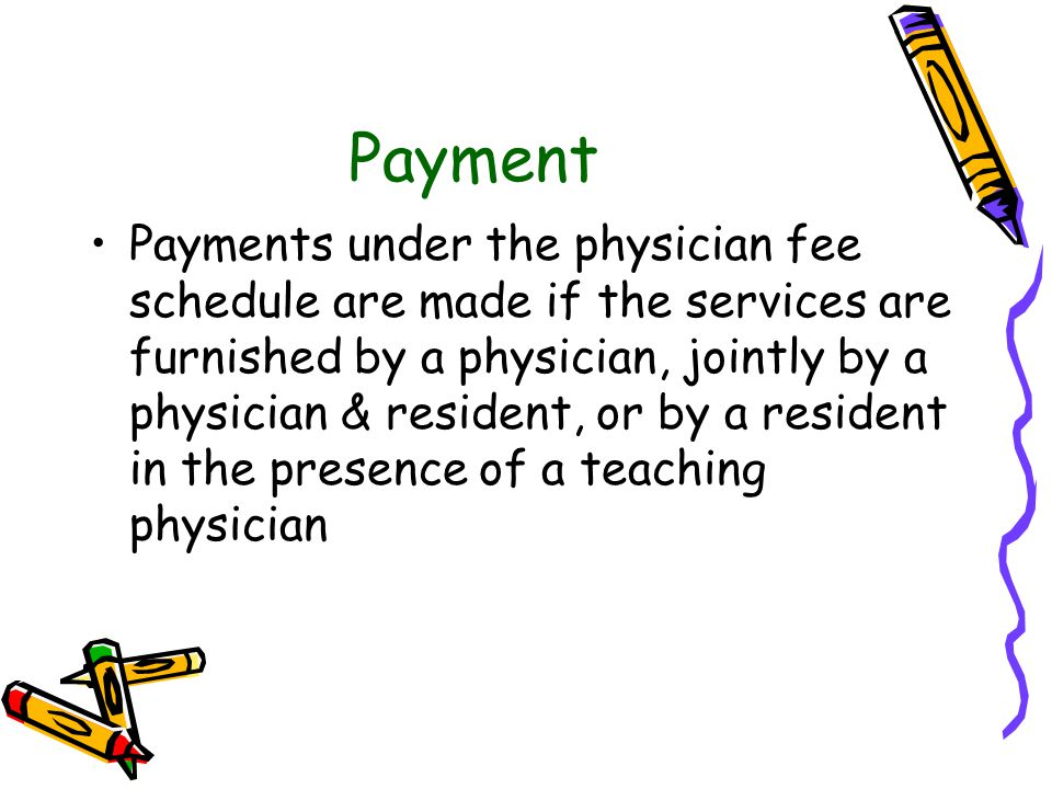 Payment Payments under the physician fee schedule are made if the services are furnished by a physician, jointly by a physician & resident, or by a re