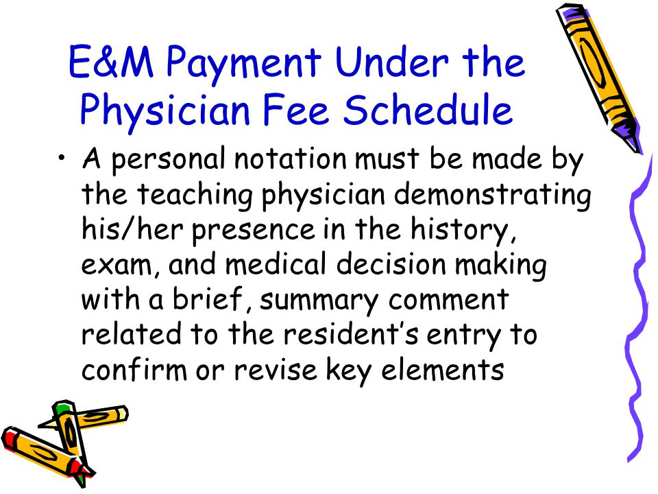 E&M Payment Under the Physician Fee Schedule A personal notation must be made by the teaching physician demonstrating his/her presence in the history,