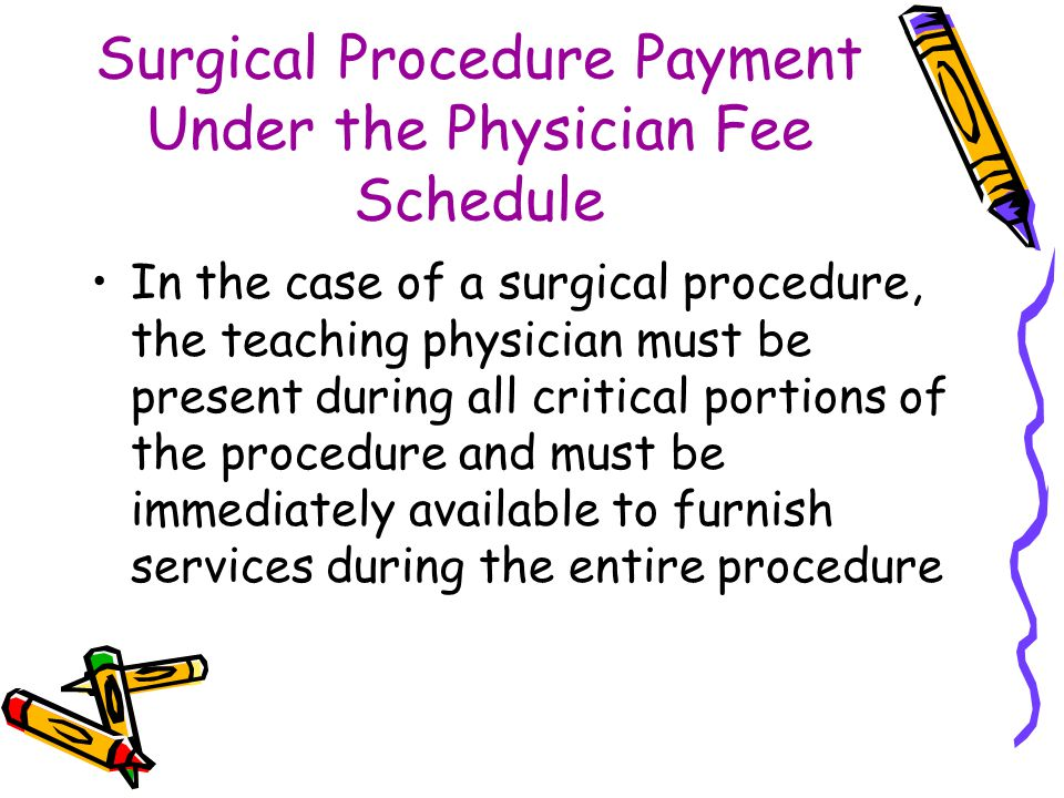 Surgical Procedure Payment Under the Physician Fee Schedule In the case of a surgical procedure, the teaching physician must be present during all cri