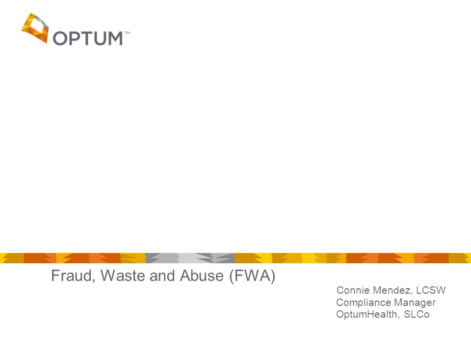 Fraud, Waste and Abuse (FWA) Connie Mendez, LCSW Compliance Manager OptumHealth, SLCo