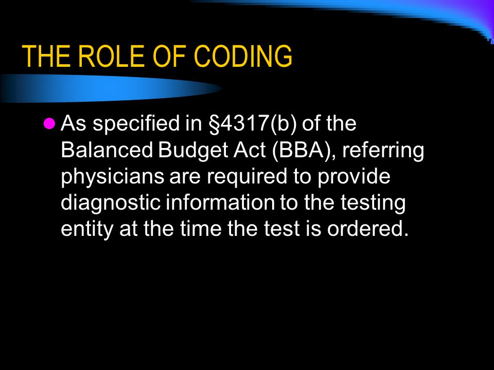 THE ROLE OF CODING As specified in §4317(b) of the Balanced Budget Act (BBA), referring physicians are required to provide diagnostic information to the testing entity at the time the test is ordered.