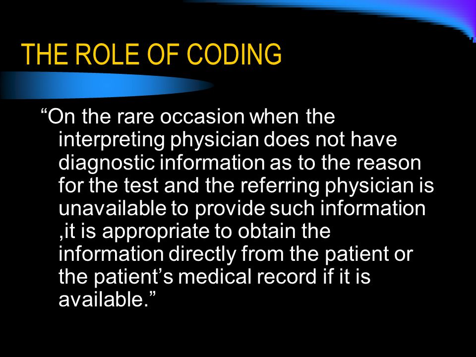 THE ROLE OF CODING On the rare occasion when the interpreting physician does not have diagnostic information as to the reason for the test and the referring physician is unavailable to provide such information,it is appropriate to obtain the information directly from the patient or the patient's medical record if it is available.