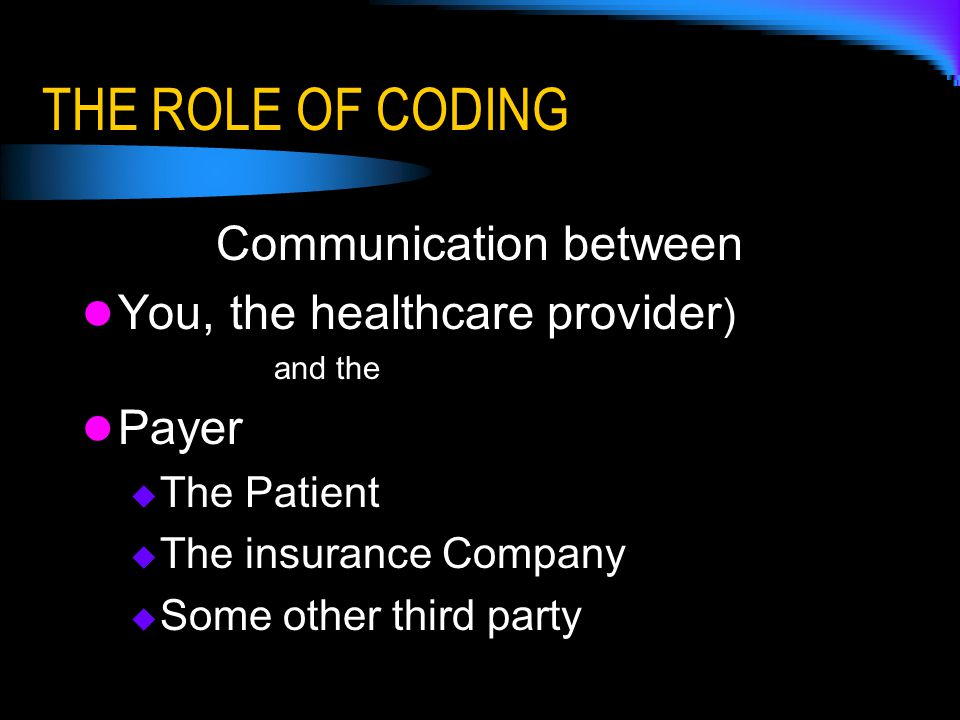 THE ROLE OF CODING Communication between You, the healthcare provider ) and the Payer  The Patient  The insurance Company  Some other third party