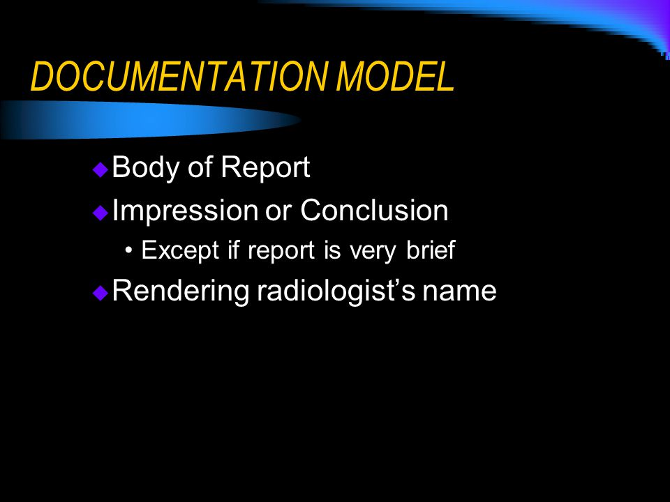 DOCUMENTATION MODEL  Body of Report  Impression or Conclusion Except if report is very brief  Rendering radiologist's name