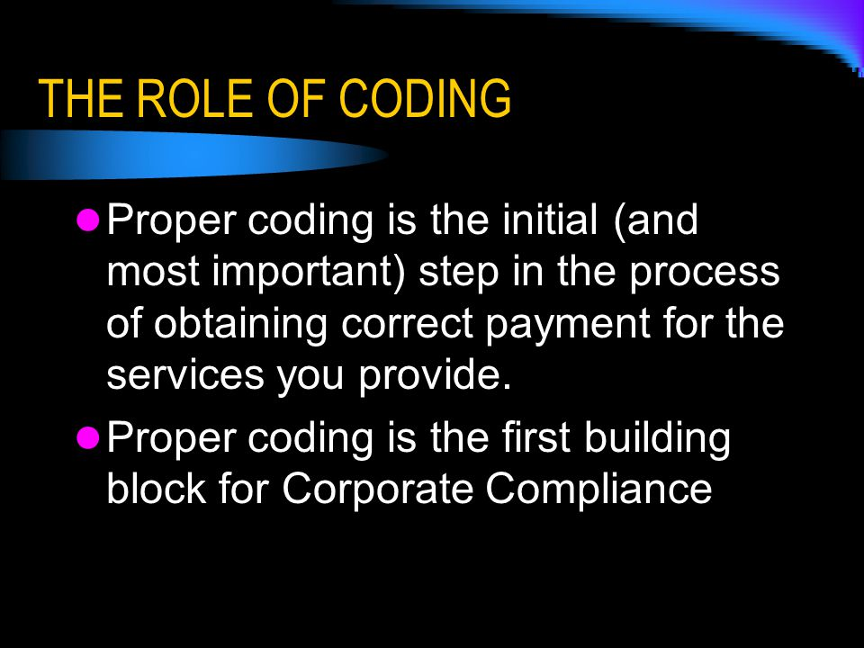 THE ROLE OF CODING Proper coding is the initial (and most important) step in the process of obtaining correct payment for the services you provide.
