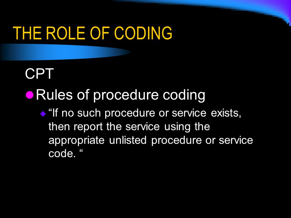 THE ROLE OF CODING CPT Rules of procedure coding  If no such procedure or service exists, then report the service using the appropriate unlisted procedure or service code.