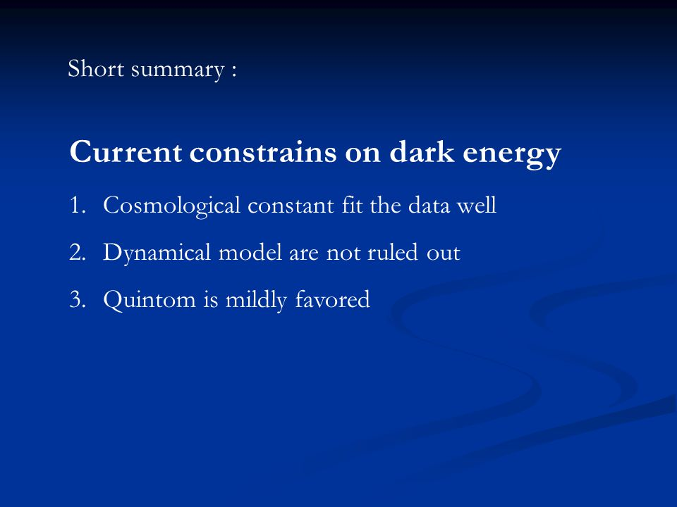 Current constrains on dark energy 1.Cosmological constant fit the data well 2.Dynamical model are not ruled out 3.Quintom is mildly favored Short summary :