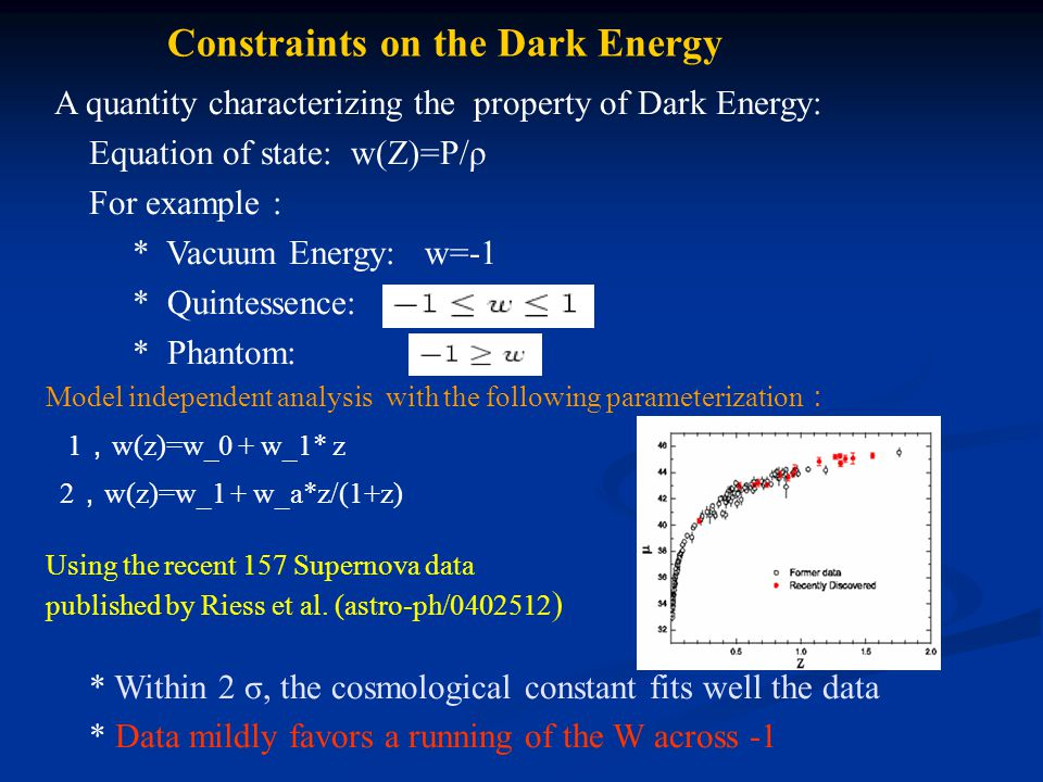 Constraints on the Dark Energy A quantity characterizing the property of Dark Energy: Equation of state: w(Z)=P/ρ For example : * Vacuum Energy: w=-1 * Quintessence: * Phantom: Using the recent 157 Supernova data published by Riess et al.
