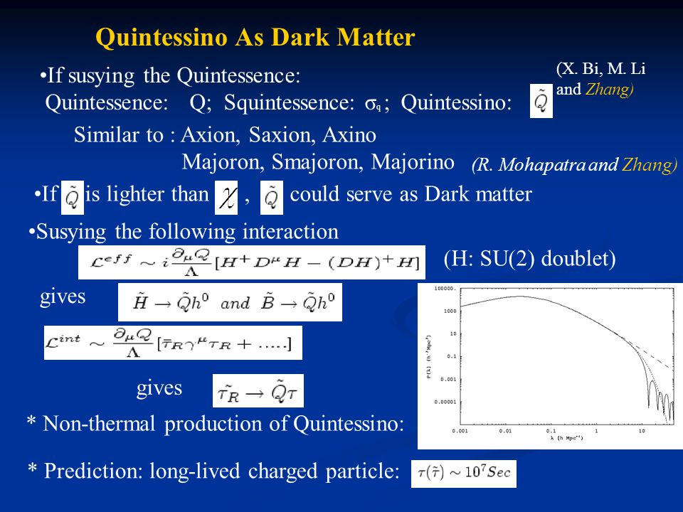 Quintessino As Dark Matter If susying the Quintessence: Quintessence: Q; Squintessence: σ q ; Quintessino: Similar to : Axion, Saxion, Axino Majoron, Smajoron, Majorino If is lighter than, could serve as Dark matter Susying the following interaction (H: SU(2) doublet) gives * Prediction: long-lived charged particle: (R.