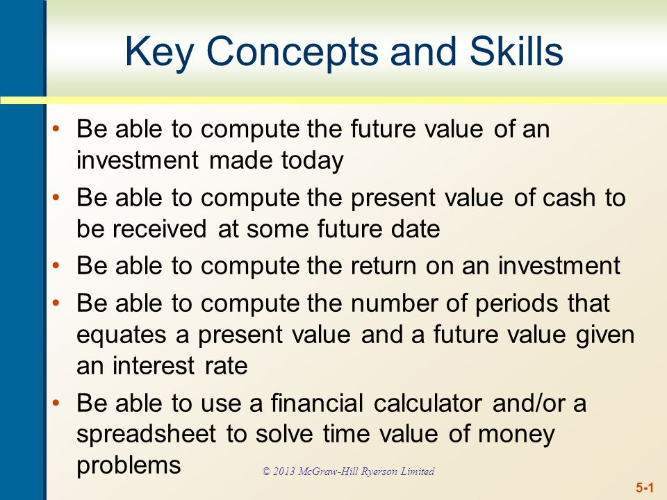 5-1 Key Concepts and Skills Be able to compute the future value of an investment made today Be able to compute the present value of cash to be received at some future date Be able to compute the return on an investment Be able to compute the number of periods that equates a present value and a future value given an interest rate Be able to use a financial calculator and/or a spreadsheet to solve time value of money problems © 2013 McGraw-Hill Ryerson Limited