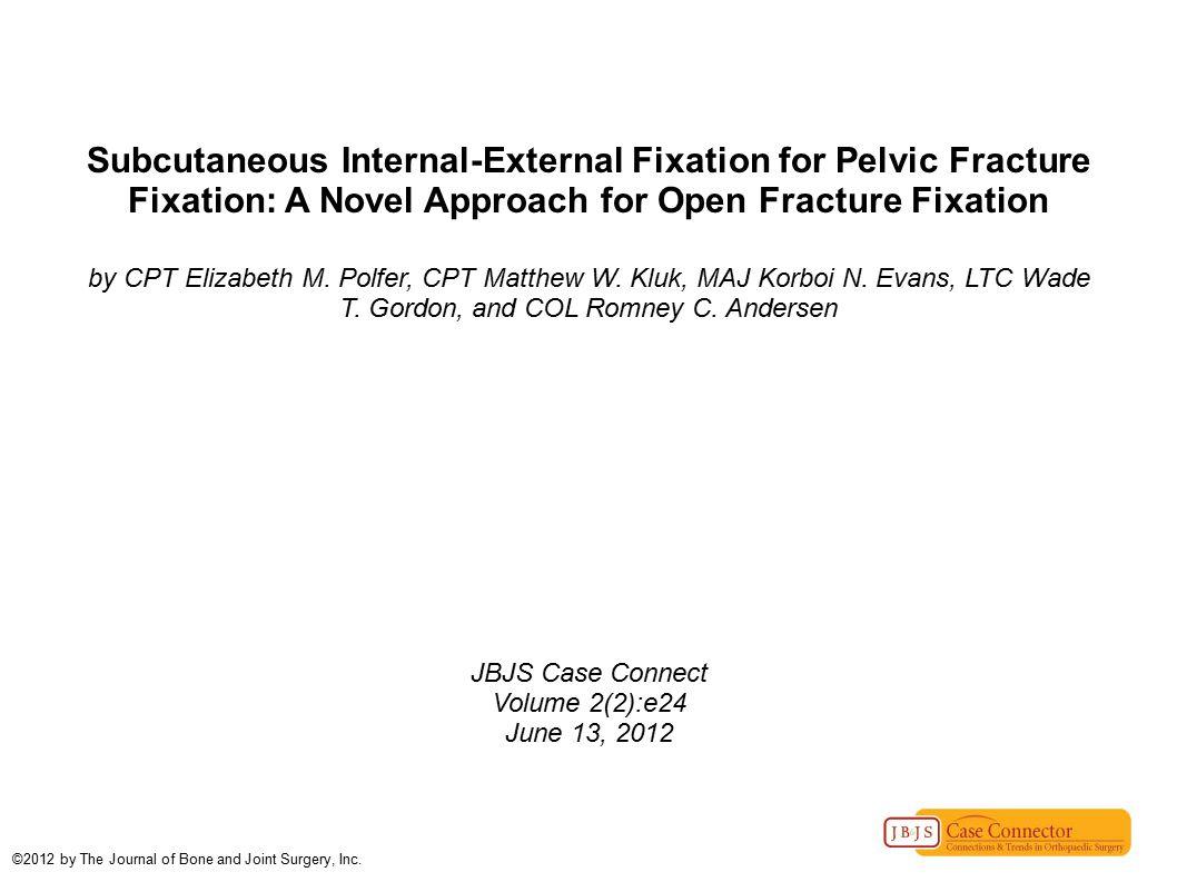 Subcutaneous Internal-External Fixation for Pelvic Fracture Fixation: A Novel Approach for Open Fracture Fixation by CPT Elizabeth M. Polfer, CPT Matt