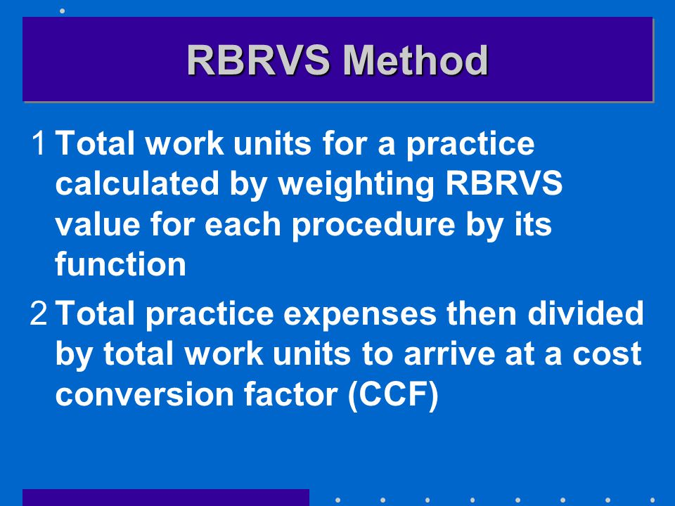 RBRVS Method 1Total work units for a practice calculated by weighting RBRVS value for each procedure by its function 2Total practice expenses then divided by total work units to arrive at a cost conversion factor (CCF)