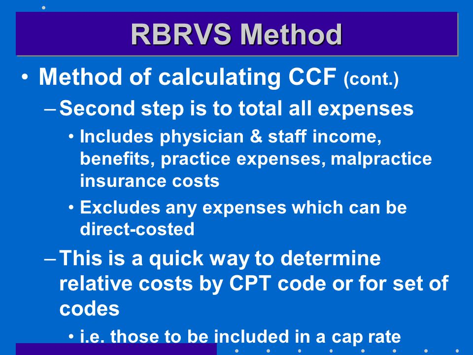 RBRVS Method Method of calculating CCF (cont.) –Second step is to total all expenses Includes physician & staff income, benefits, practice expenses, malpractice insurance costs Excludes any expenses which can be direct-costed –This is a quick way to determine relative costs by CPT code or for set of codes i.e.