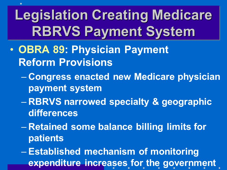 Legislation Creating Medicare RBRVS Payment System OBRA 89: Physician Payment Reform Provisions –Congress enacted new Medicare physician payment system –RBRVS narrowed specialty & geographic differences –Retained some balance billing limits for patients –Established mechanism of monitoring expenditure increases for the government