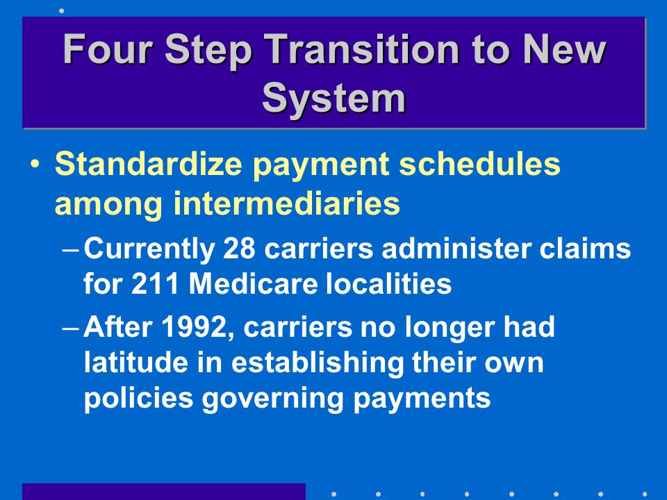 Four Step Transition to New System Standardize payment schedules among intermediaries –Currently 28 carriers administer claims for 211 Medicare localities –After 1992, carriers no longer had latitude in establishing their own policies governing payments
