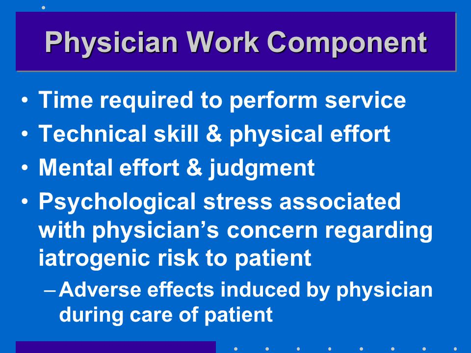 Physician Work Component Time required to perform service Technical skill & physical effort Mental effort & judgment Psychological stress associated with physician's concern regarding iatrogenic risk to patient –Adverse effects induced by physician during care of patient