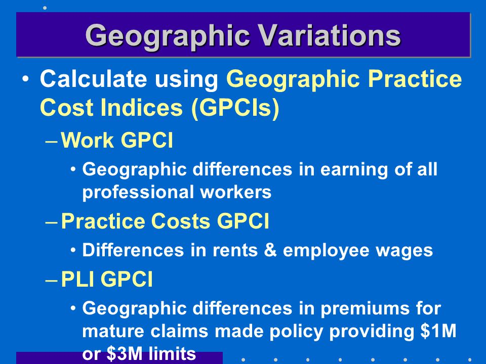 Geographic Variations Calculate using Geographic Practice Cost Indices (GPCIs) –Work GPCI Geographic differences in earning of all professional workers –Practice Costs GPCI Differences in rents & employee wages –PLI GPCI Geographic differences in premiums for mature claims made policy providing $1M or $3M limits