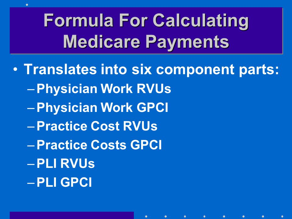 Formula For Calculating Medicare Payments Translates into six component parts: –Physician Work RVUs –Physician Work GPCI –Practice Cost RVUs –Practice