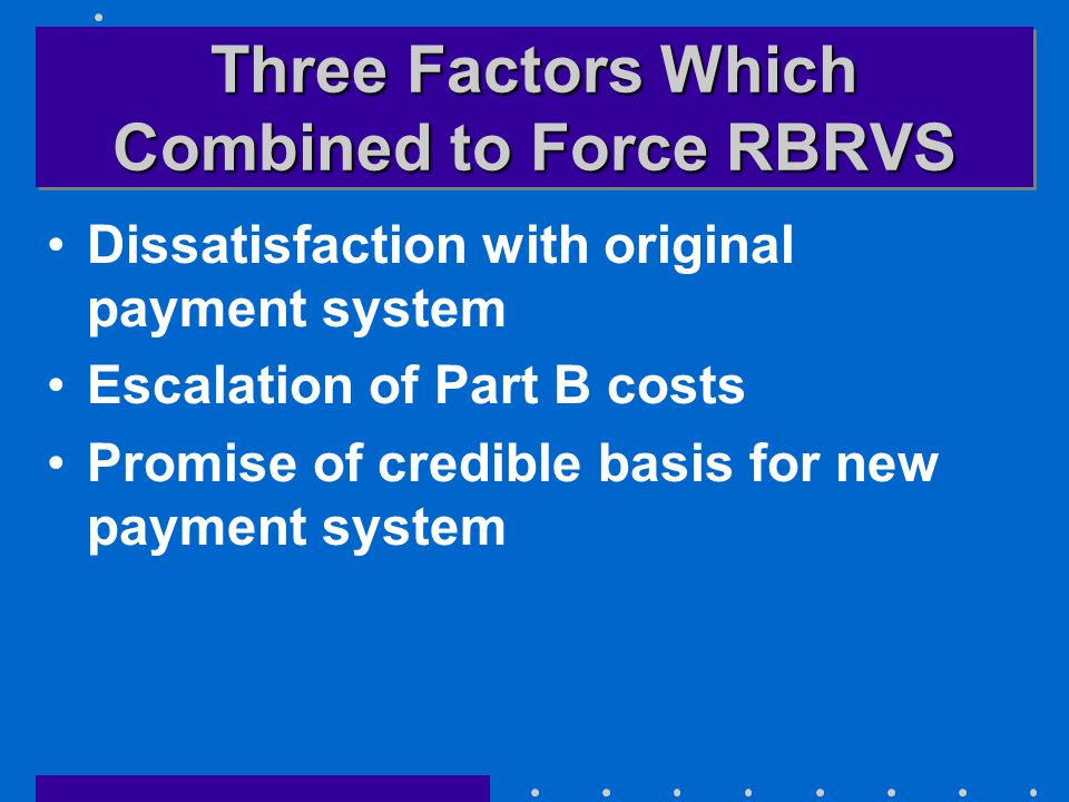 Three Factors Which Combined to Force RBRVS Dissatisfaction with original payment system Escalation of Part B costs Promise of credible basis for new