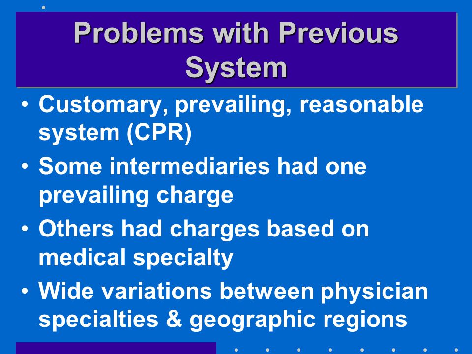 Problems with Previous System Customary, prevailing, reasonable system (CPR) Some intermediaries had one prevailing charge Others had charges based on medical specialty Wide variations between physician specialties & geographic regions