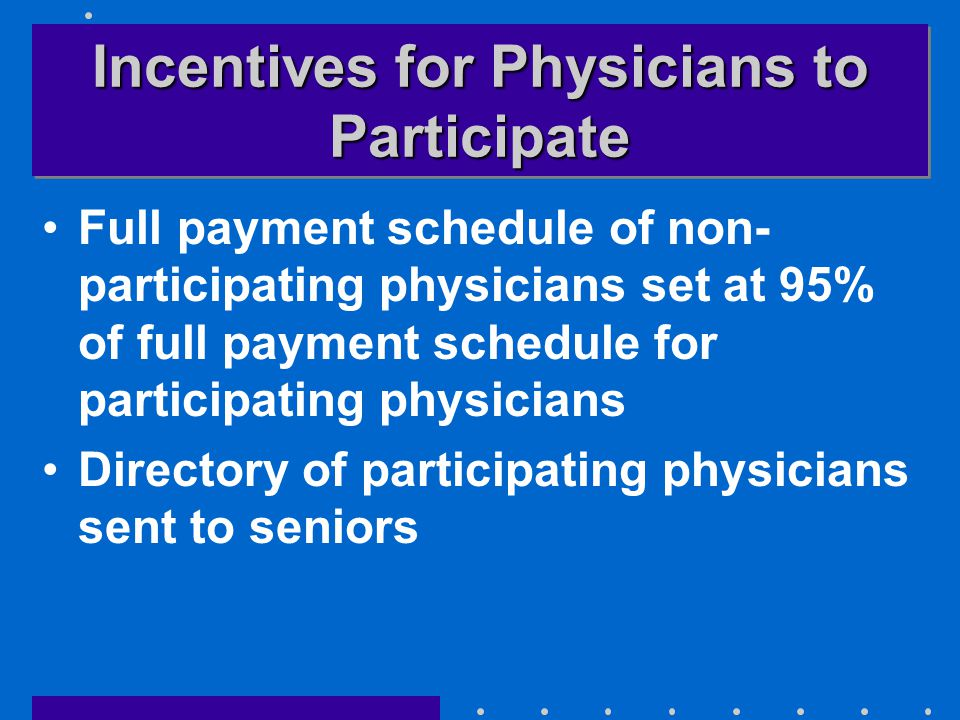 Incentives for Physicians to Participate Full payment schedule of non- participating physicians set at 95% of full payment schedule for participating physicians Directory of participating physicians sent to seniors