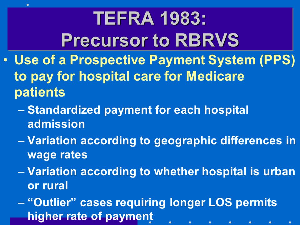 TEFRA 1983: Precursor to RBRVS Use of a Prospective Payment System (PPS) to pay for hospital care for Medicare patients –Standardized payment for each hospital admission –Variation according to geographic differences in wage rates –Variation according to whether hospital is urban or rural – Outlier cases requiring longer LOS permits higher rate of payment