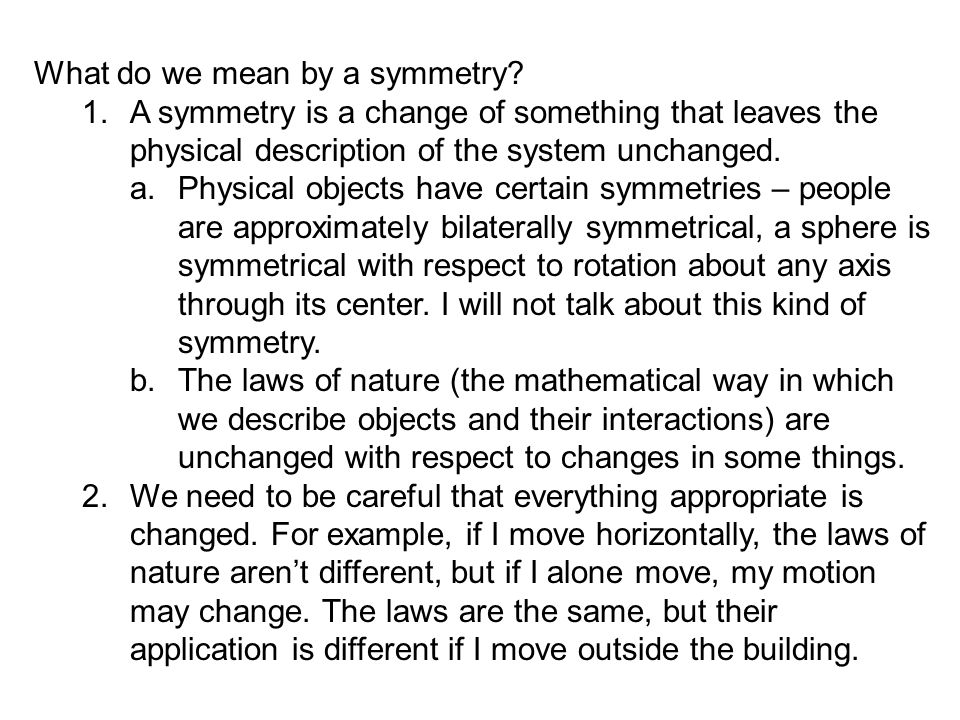 What do we mean by a symmetry? 1.A symmetry is a change of something that leaves the physical description of the system unchanged. a.Physical objects