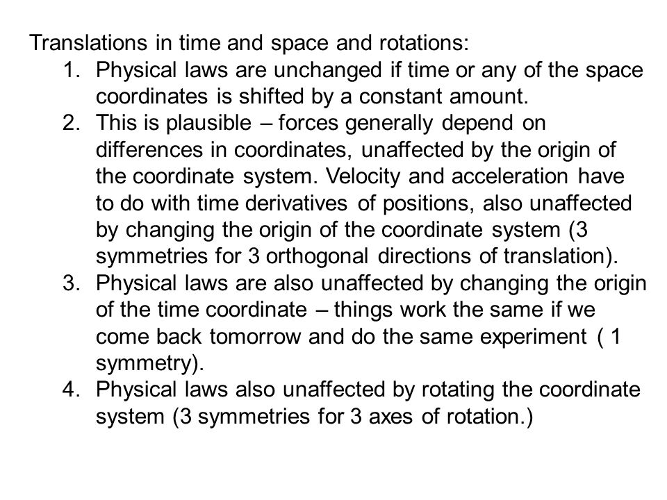 Translations in time and space and rotations: 1.Physical laws are unchanged if time or any of the space coordinates is shifted by a constant amount. 2