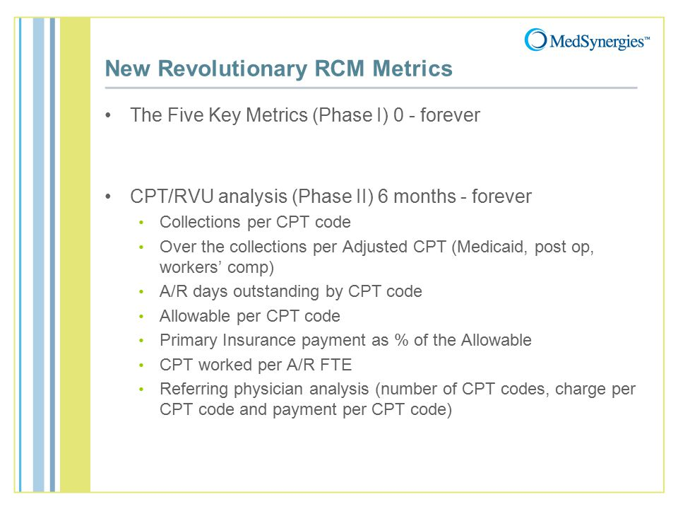 New Revolutionary RCM Metrics The Five Key Metrics (Phase I) 0 - forever CPT/RVU analysis (Phase II) 6 months - forever Collections per CPT code Over the collections per Adjusted CPT (Medicaid, post op, workers' comp) A/R days outstanding by CPT code Allowable per CPT code Primary Insurance payment as % of the Allowable CPT worked per A/R FTE Referring physician analysis (number of CPT codes, charge per CPT code and payment per CPT code)