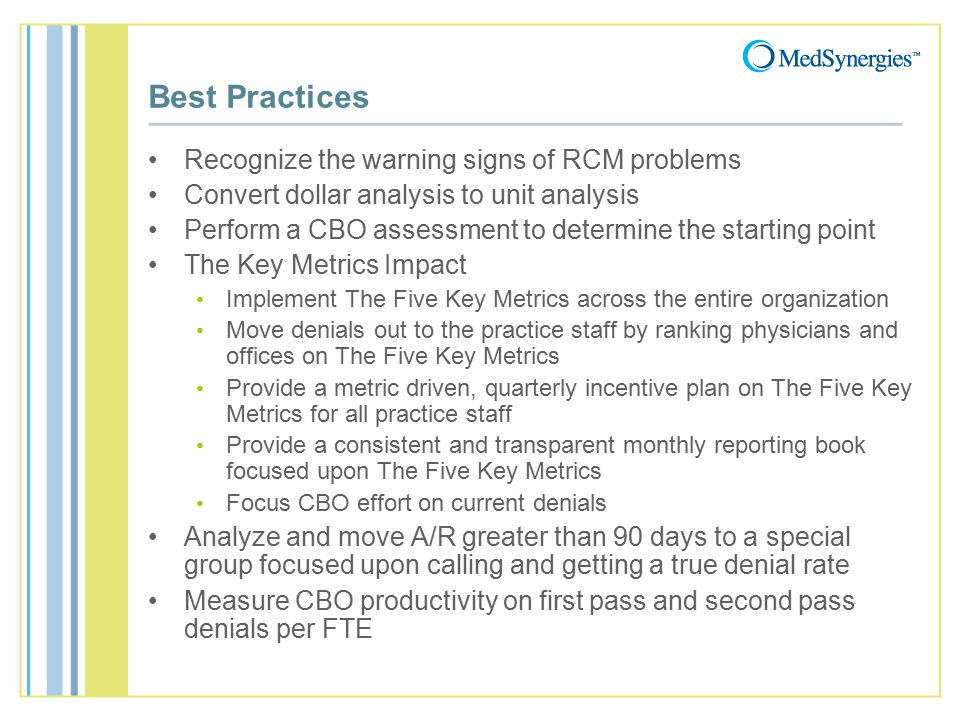 Best Practices Recognize the warning signs of RCM problems Convert dollar analysis to unit analysis Perform a CBO assessment to determine the starting point The Key Metrics Impact Implement The Five Key Metrics across the entire organization Move denials out to the practice staff by ranking physicians and offices on The Five Key Metrics Provide a metric driven, quarterly incentive plan on The Five Key Metrics for all practice staff Provide a consistent and transparent monthly reporting book focused upon The Five Key Metrics Focus CBO effort on current denials Analyze and move A/R greater than 90 days to a special group focused upon calling and getting a true denial rate Measure CBO productivity on first pass and second pass denials per FTE