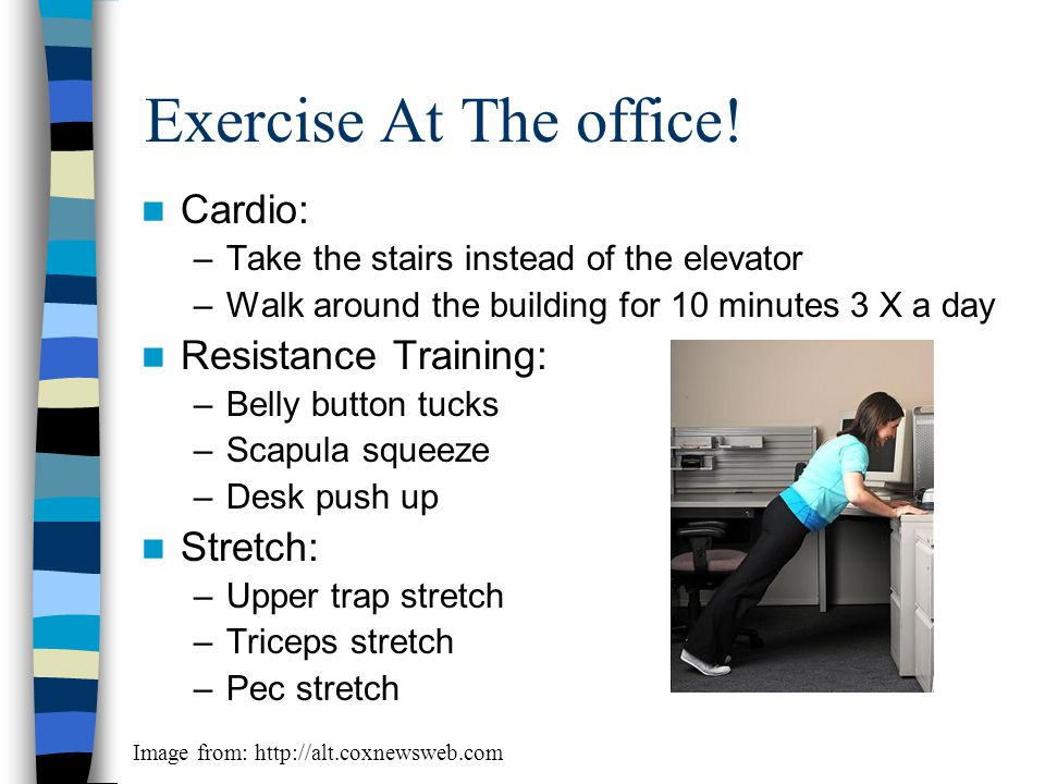 Exercise At The office! Cardio: –Take the stairs instead of the elevator –Walk around the building for 10 minutes 3 X a day Resistance Training: –Bell