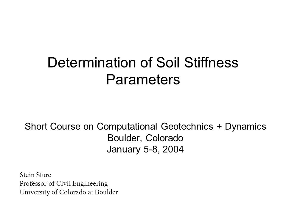 Determination of Soil Stiffness Parameters Short Course on Computational Geotechnics + Dynamics Boulder, Colorado January 5-8, 2004 Stein Sture Profes