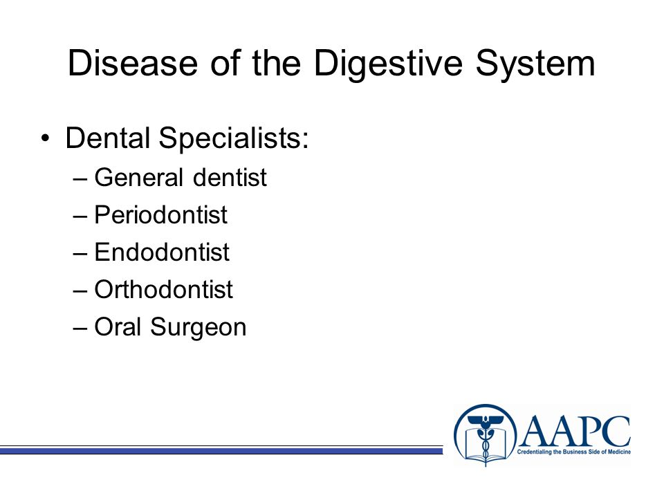 Disease of the Digestive System Dental Specialists: –General dentist –Periodontist –Endodontist –Orthodontist –Oral Surgeon