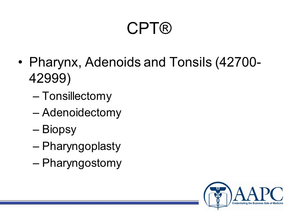 CPT® Pharynx, Adenoids and Tonsils (42700- 42999) –Tonsillectomy –Adenoidectomy –Biopsy –Pharyngoplasty –Pharyngostomy