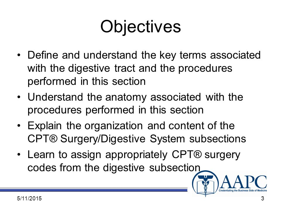 Objectives Define and understand the key terms associated with the digestive tract and the procedures performed in this section Understand the anatomy associated with the procedures performed in this section Explain the organization and content of the CPT® Surgery/Digestive System subsections Learn to assign appropriately CPT® surgery codes from the digestive subsection 5/11/20153
