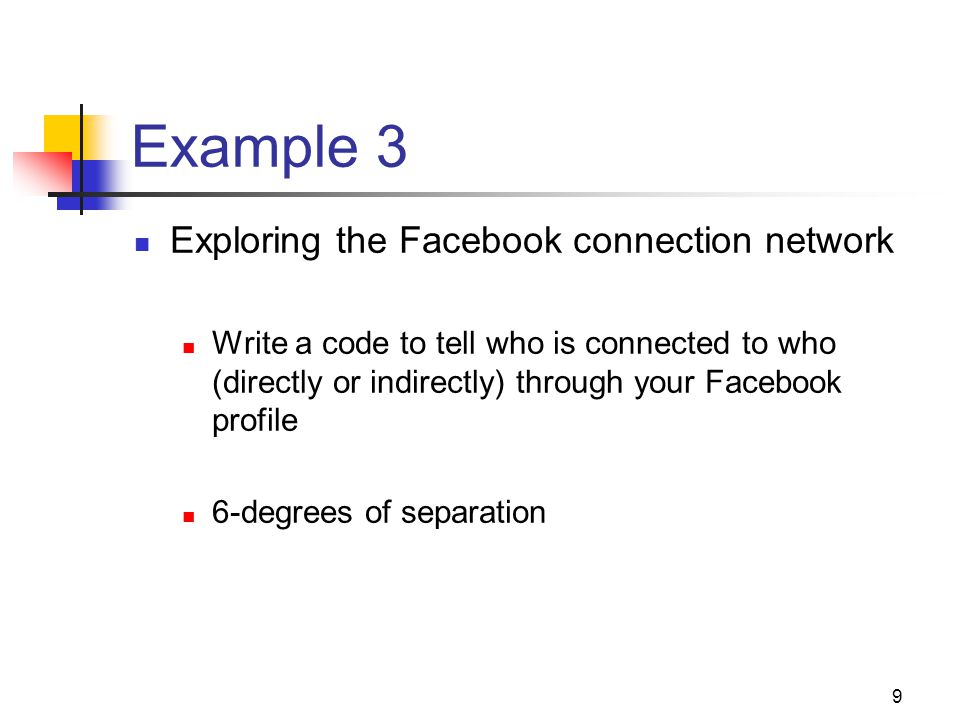 9 Example 3 Exploring the Facebook connection network Write a code to tell who is connected to who (directly or indirectly) through your Facebook prof
