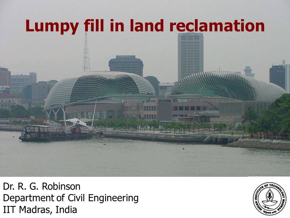 Dr. R. G. Robinson Department of Civil Engineering IIT Madras, India Lumpy fill in land reclamation
