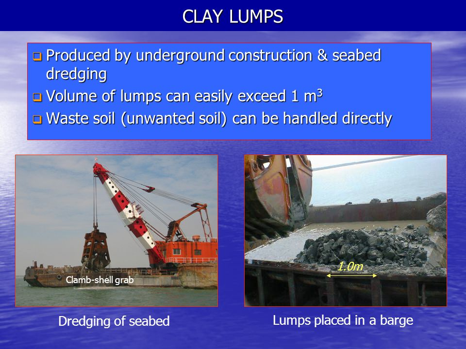 CLAY LUMPS  Produced by underground construction & seabed dredging  Volume of lumps can easily exceed 1 m 3  Waste soil (unwanted soil) can be hand