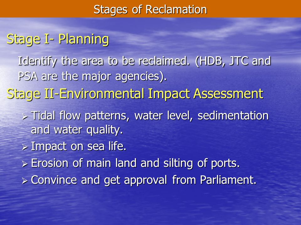 Stages of Reclamation Stage I- Planning Identify the area to be reclaimed. (HDB, JTC and PSA are the major agencies). Stage II-Environmental Impact As