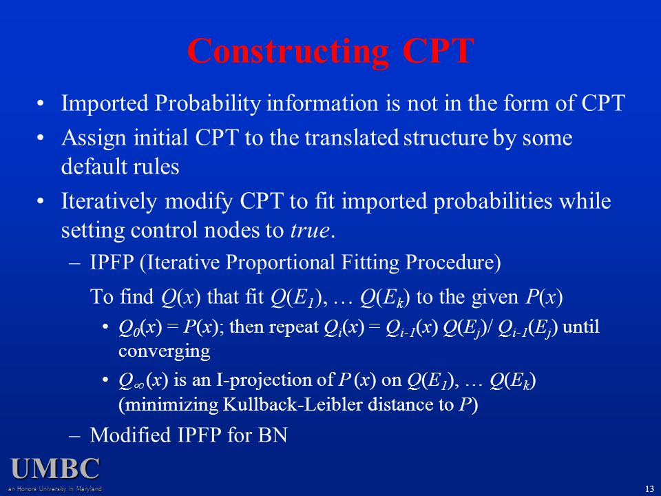 UMBC an Honors University in Maryland 13 Constructing CPT Imported Probability information is not in the form of CPT Assign initial CPT to the translated structure by some default rules Iteratively modify CPT to fit imported probabilities while setting control nodes to true.