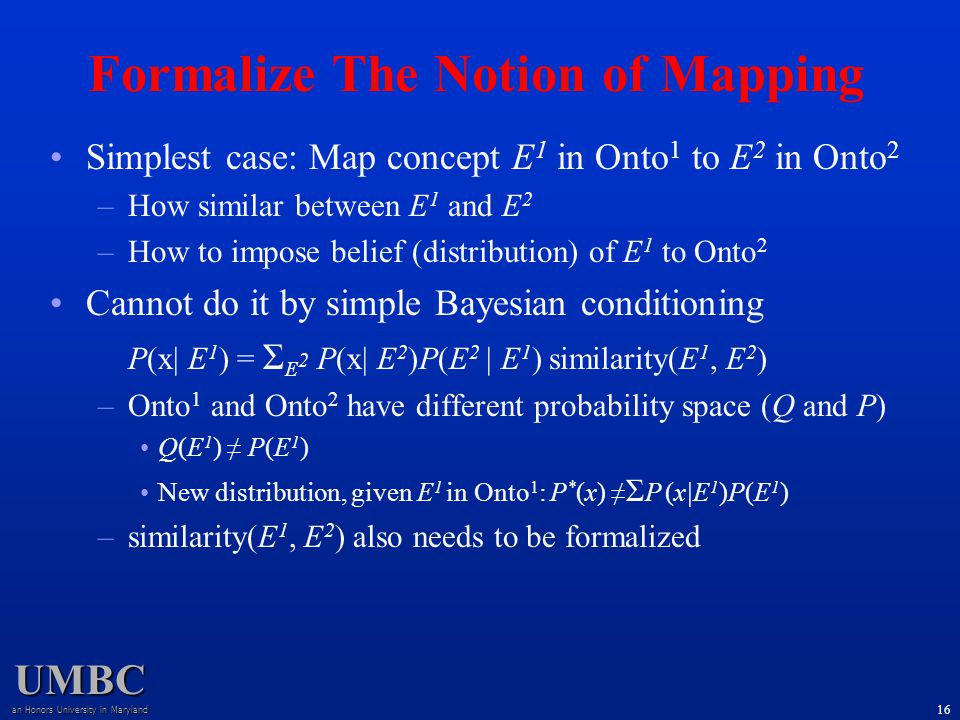 UMBC an Honors University in Maryland 16 Simplest case: Map concept E 1 in Onto 1 to E 2 in Onto 2 –How similar between E 1 and E 2 –How to impose belief (distribution) of E 1 to Onto 2 Cannot do it by simple Bayesian conditioning P(x| E 1 ) = Σ E 2 P(x| E 2 )P(E 2 | E 1 ) similarity(E 1, E 2 ) –Onto 1 and Onto 2 have different probability space (Q and P) Q(E 1 ) ≠ P(E 1 ) New distribution, given E 1 in Onto 1 : P * (x) ≠ Σ P (x|E 1 )P(E 1 ) –similarity(E 1, E 2 ) also needs to be formalized Formalize The Notion of Mapping