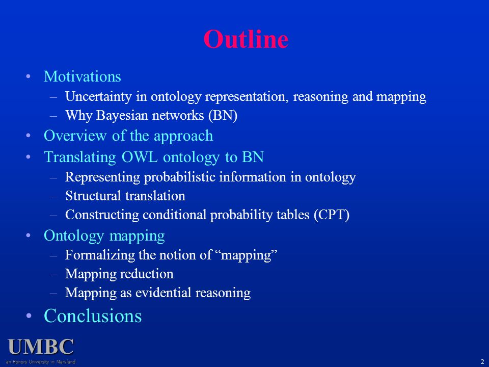 UMBC an Honors University in Maryland 2 Motivations –Uncertainty in ontology representation, reasoning and mapping –Why Bayesian networks (BN) Overview of the approach Translating OWL ontology to BN –Representing probabilistic information in ontology –Structural translation –Constructing conditional probability tables (CPT) Ontology mapping –Formalizing the notion of mapping –Mapping reduction –Mapping as evidential reasoning Conclusions Outline