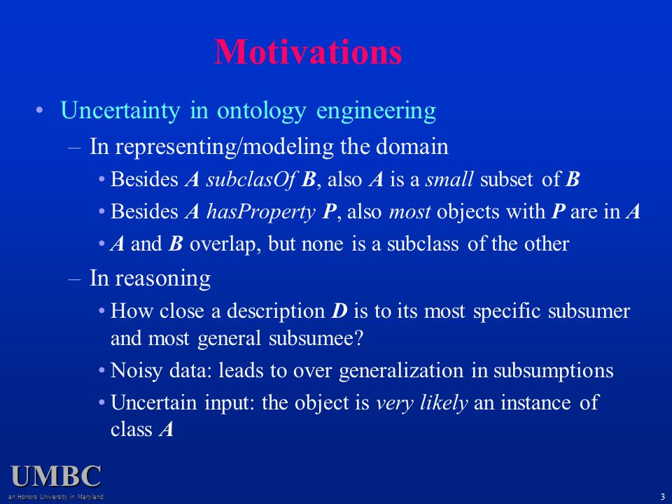 UMBC an Honors University in Maryland 3 Uncertainty in ontology engineering –In representing/modeling the domain Besides A subclasOf B, also A is a small subset of B Besides A hasProperty P, also most objects with P are in A A and B overlap, but none is a subclass of the other –In reasoning How close a description D is to its most specific subsumer and most general subsumee.