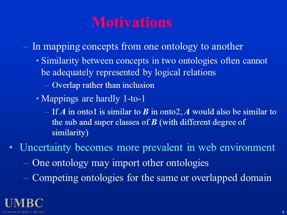 UMBC an Honors University in Maryland 4 –In mapping concepts from one ontology to another Similarity between concepts in two ontologies often cannot be adequately represented by logical relations –Overlap rather than inclusion Mappings are hardly 1-to-1 –If A in onto1 is similar to B in onto2, A would also be similar to the sub and super classes of B (with different degree of similarity) Uncertainty becomes more prevalent in web environment –One ontology may import other ontologies –Competing ontologies for the same or overlapped domain Motivations