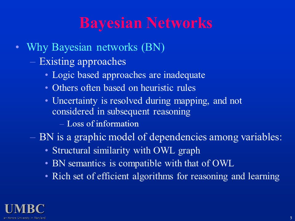 UMBC an Honors University in Maryland 6 Bayesian Networks Directed acyclic graph (DAG) –Nodes: (discrete) random variables –Arcs: causal/influential relations –A variable is independent of all other non-descendent variables, given its parents Conditional prob.