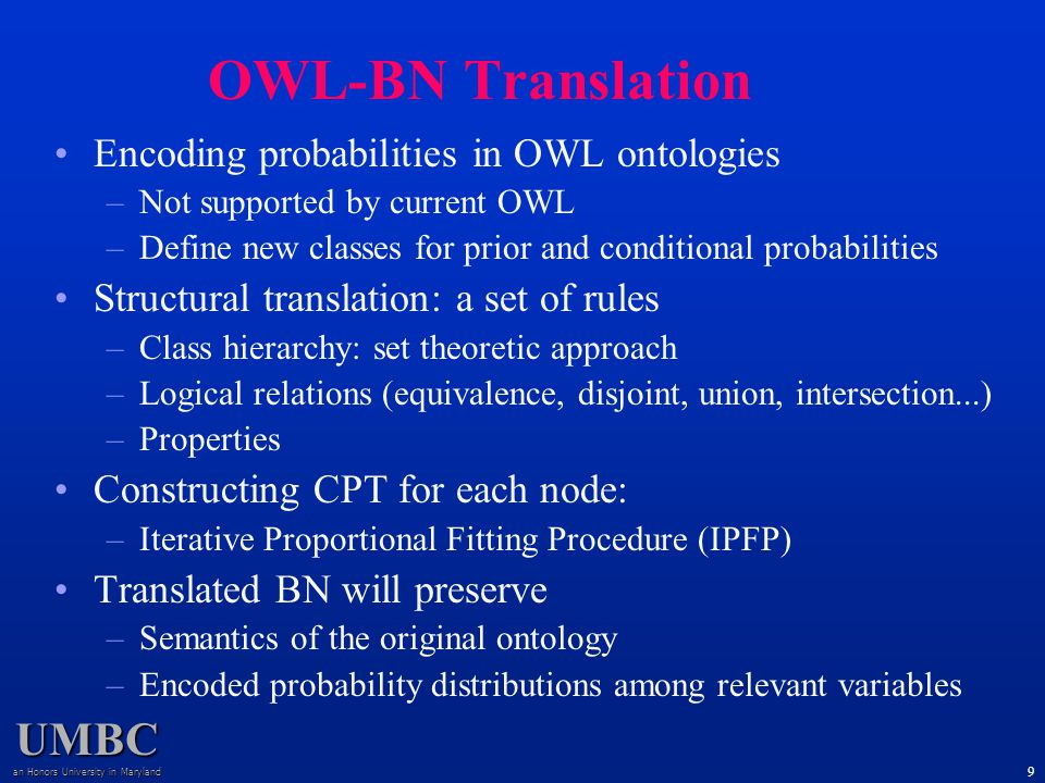 UMBC an Honors University in Maryland 9 Encoding probabilities in OWL ontologies –Not supported by current OWL –Define new classes for prior and conditional probabilities Structural translation: a set of rules –Class hierarchy: set theoretic approach –Logical relations (equivalence, disjoint, union, intersection...) –Properties Constructing CPT for each node: –Iterative Proportional Fitting Procedure (IPFP) Translated BN will preserve –Semantics of the original ontology –Encoded probability distributions among relevant variables OWL-BN Translation