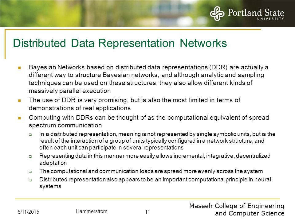 Maseeh College of Engineering and Computer Science Hammerstrom Distributed Data Representation Networks Bayesian Networks based on distributed data representations (DDR) are actually a different way to structure Bayesian networks, and although analytic and sampling techniques can be used on these structures, they also allow different kinds of massively parallel execution The use of DDR is very promising, but is also the most limited in terms of demonstrations of real applications Computing with DDRs can be thought of as the computational equivalent of spread spectrum communication  In a distributed representation, meaning is not represented by single symbolic units, but is the result of the interaction of a group of units typically configured in a network structure, and often each unit can participate in several representations  Representing data in this manner more easily allows incremental, integrative, decentralized adaptation  The computational and communication loads are spread more evenly across the system  Distributed representation also appears to be an important computational principle in neural systems 5/11/2015 11