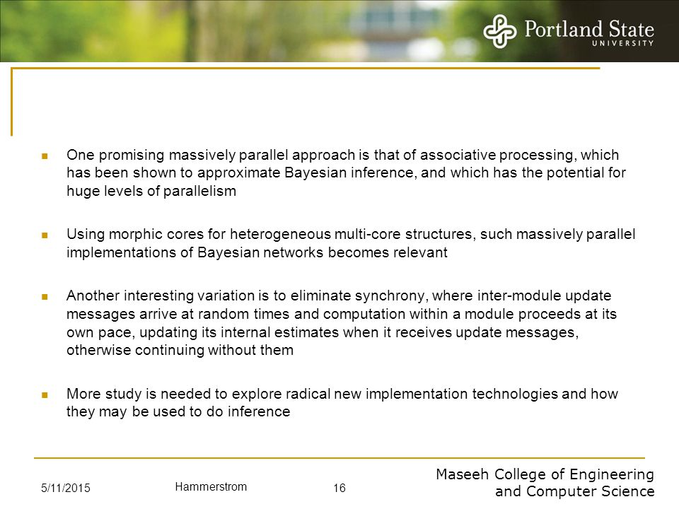 Maseeh College of Engineering and Computer Science Hammerstrom One promising massively parallel approach is that of associative processing, which has been shown to approximate Bayesian inference, and which has the potential for huge levels of parallelism Using morphic cores for heterogeneous multi-core structures, such massively parallel implementations of Bayesian networks becomes relevant Another interesting variation is to eliminate synchrony, where inter-module update messages arrive at random times and computation within a module proceeds at its own pace, updating its internal estimates when it receives update messages, otherwise continuing without them More study is needed to explore radical new implementation technologies and how they may be used to do inference 5/11/2015 16